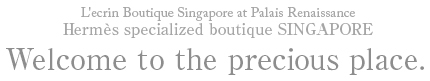 L'ecrin Boutique Singapore at Palais Renaissance Hermes specialized boutique SINGAPORE Welcome to the precious place.
